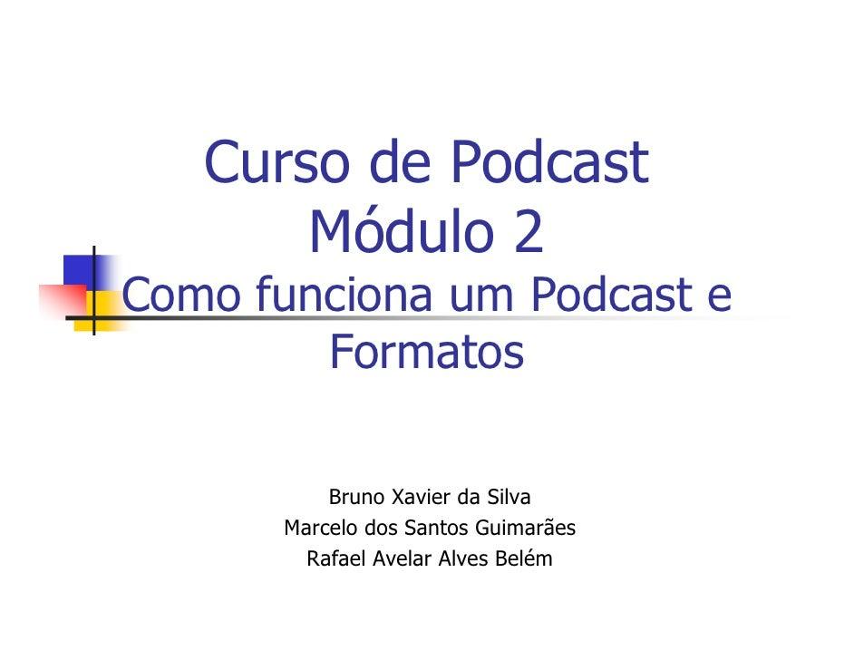 Curso de Podcast        Módulo 2 Como funciona um Podcast e         Formatos            Bruno Xavier da Silva       Marcel...