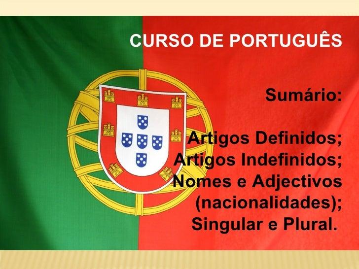 CURSO DE PORTUGUÊS             Sumário:    Artigos Definidos;   Artigos Indefinidos;   Nomes e Adjectivos     (nacionalida...