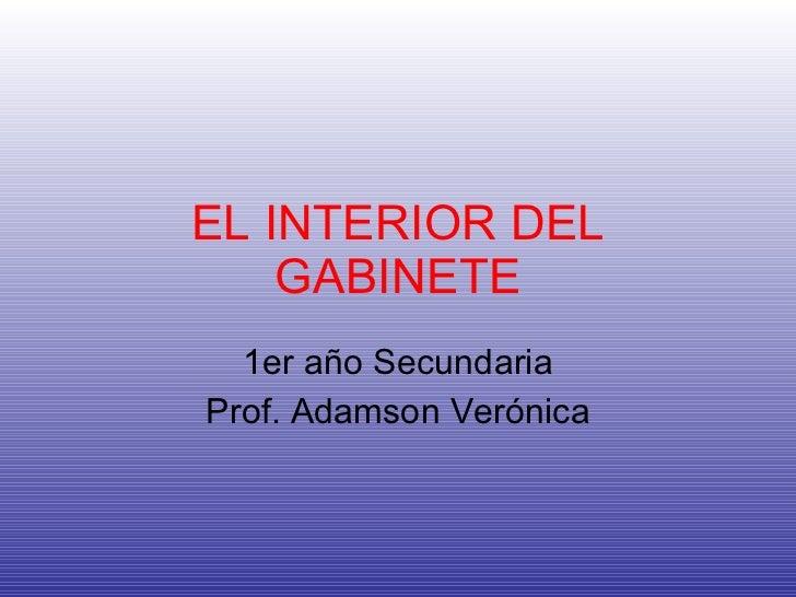 EL INTERIOR DEL GABINETE 1er año Secundaria Prof. Adamson Verónica