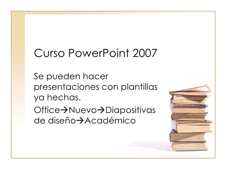 Curso PowerPoint 2007 Se pueden hacer presentaciones con plantillas ya hechas. Office  Nuevo  Diapositivas de diseño  A...