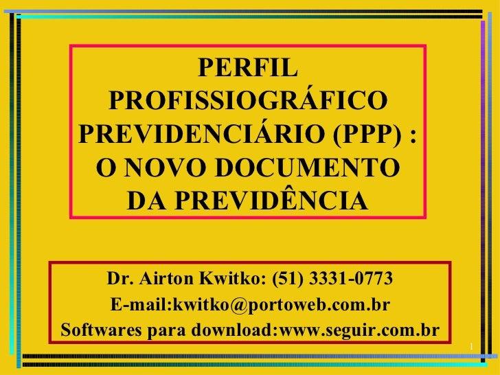 PERFIL   PROFISSIOGRÁFICO PREVIDENCIÁRIO (PPP) :  O NOVO DOCUMENTO    DA PREVIDÊNCIA     Dr. Airton Kwitko: (51) 3331-0773...