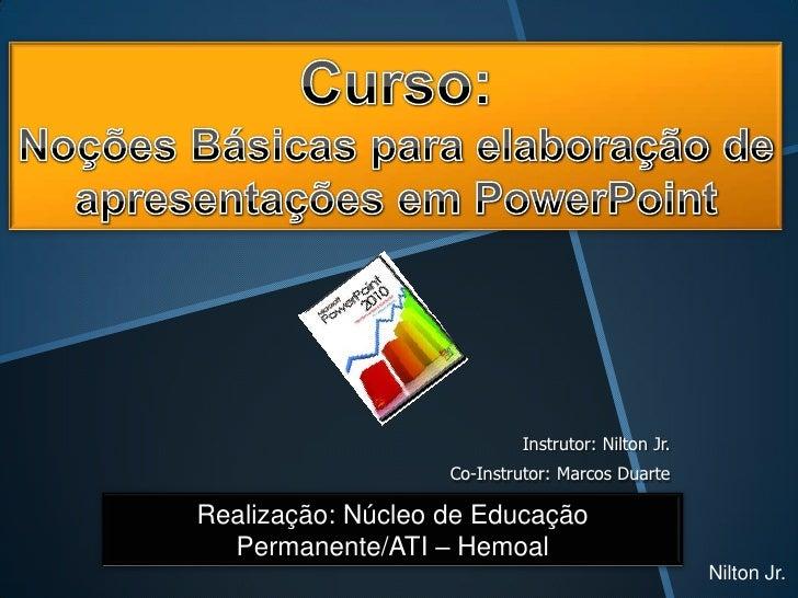 Instrutor: Nilton Jr.                   Co-Instrutor: Marcos DuarteRealização: Núcleo de Educação  Permanente/ATI – Hemoal...