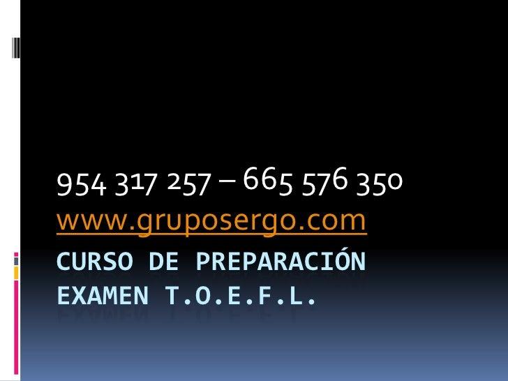 CURSO DE PREPARACIÓNEXAMEN T.O.E.F.L.<br />954 317 257 – 665 576 350<br />www.gruposergo.com<br />