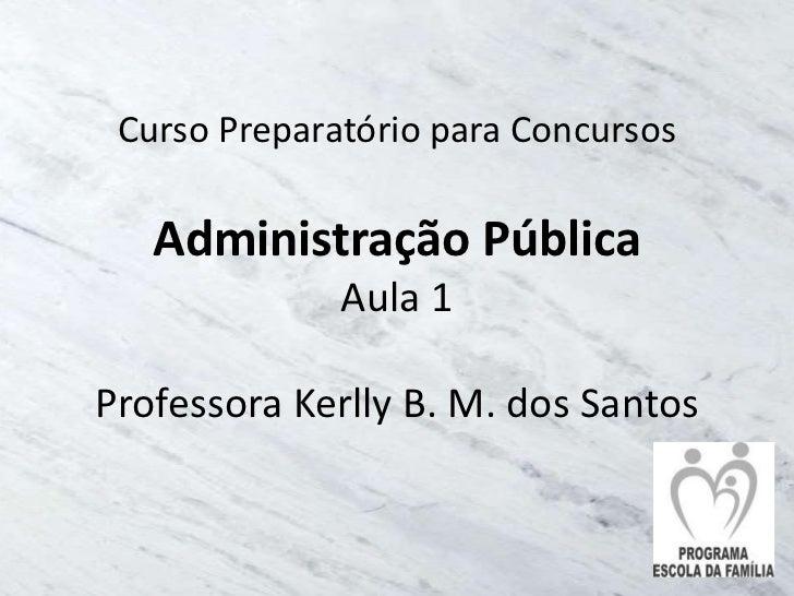 Curso Preparatório para Concursos   Administração Pública              Aula 1Professora Kerlly B. M. dos Santos