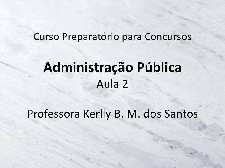 Curso Preparatório para Concursos   Administração Pública              Aula 2Professora Kerlly B. M. dos Santos