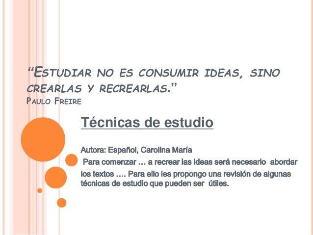 """""""ESTUDIAR NO ES CONSUMIR IDEAS, SINO  CREARLAS Y RECREARLAS.""""  PAULO FREIRE  Técnicas de estudio  Autora: Español, Carolin..."""