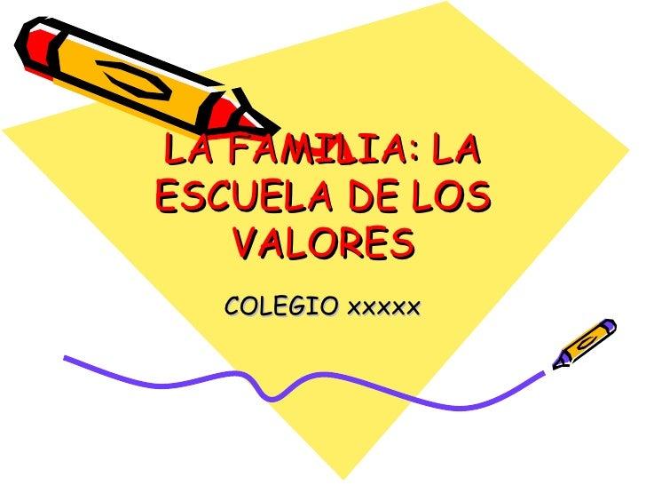 LA FAMILIA: LA ESCUELA DE LOS VALORES COLEGIO xxxxx
