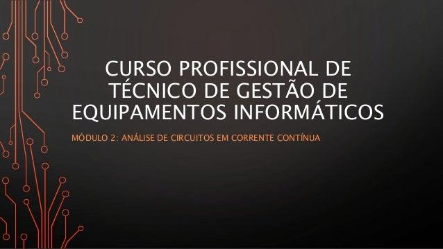 CURSO PROFISSIONAL DE TÉCNICO DE GESTÃO DE EQUIPAMENTOS INFORMÁTICOS MÓDULO 2: ANÁLISE DE CIRCUITOS EM CORRENTE CONTÍNUA