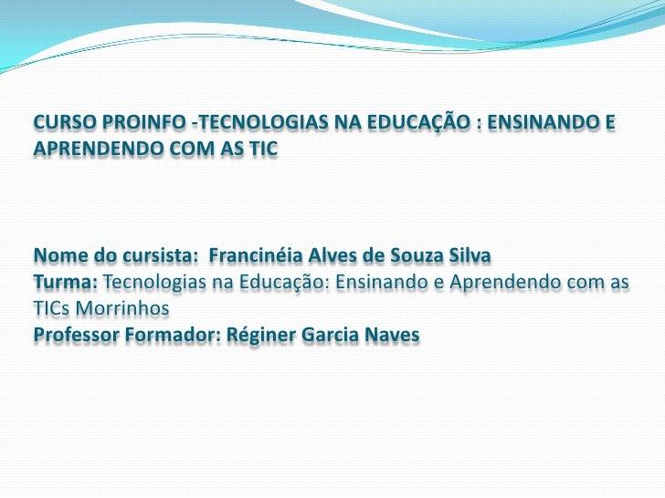 CURSO PROINFO -TECNOLOGIAS NA EDUCAÇÃO : ENSINANDO E APRENDENDO COM AS TICNome do cursista:  Francinéia Alves de Souza ...