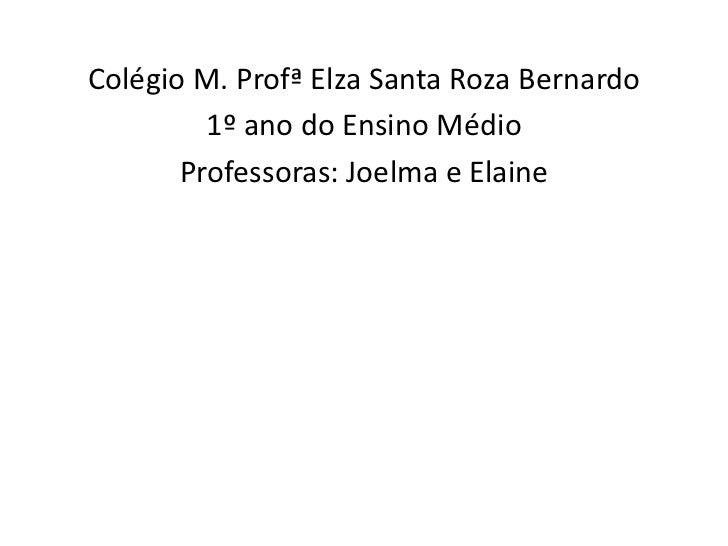Colégio M. Profª Elza Santa Roza Bernardo         1º ano do Ensino Médio       Professoras: Joelma e Elaine