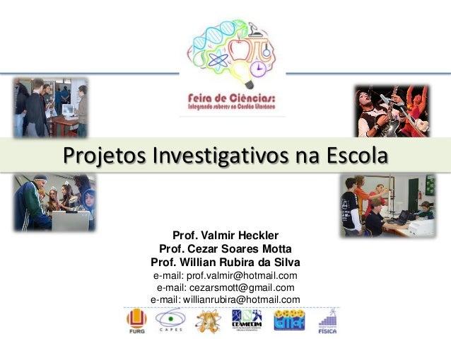 Projetos Investigativos na Escola Prof. Valmir Heckler Prof. Cezar Soares Motta Prof. Willian Rubira da Silva e-mail: prof...