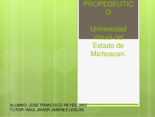PROPEDEUTIC O Universidad Virtual del Estado de Michoacan. ALUMNO: JOSE FRANCISCO REYES DIAZ TUTOR: RAUL JAVIER JIMENEZ LE...