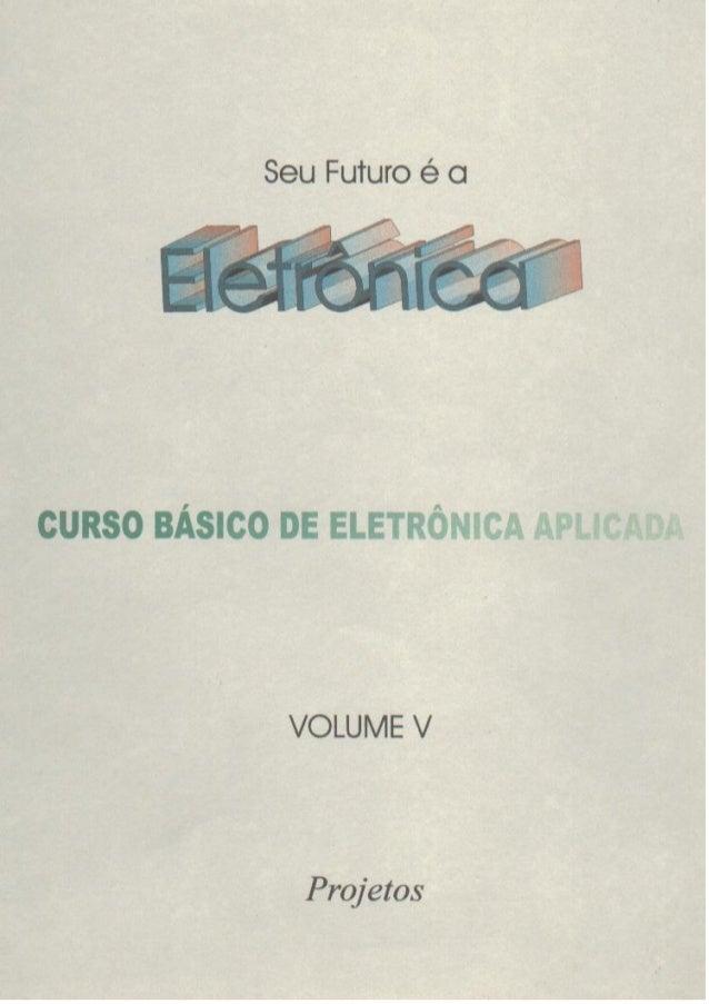 """Seu Futuro é c     cuRso BÁSICO DE ELETRÔNICA n¡›zá, í:&s: ~ at.  """"  VOLUME V  Projetos"""