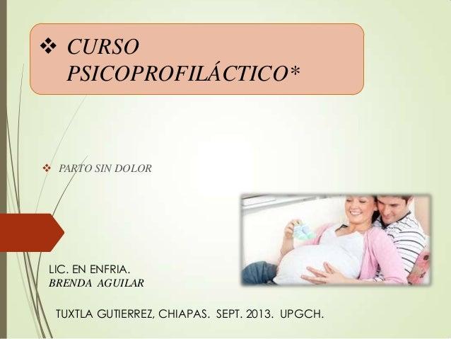  CURSO PSICOPROFILÁCTICO*  PARTO SIN DOLOR LIC. EN ENFRIA. BRENDA AGUILAR TUXTLA GUTIERREZ, CHIAPAS. SEPT. 2013. UPGCH.