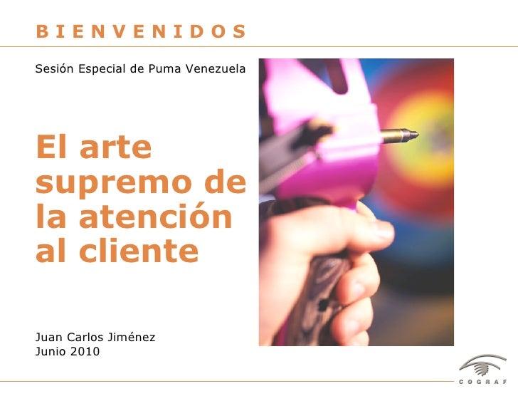 BIENVENIDOS Sesión Especial de Puma Venezuela     El arte supremo de la atención al cliente  Juan Carlos Jiménez Junio 201...