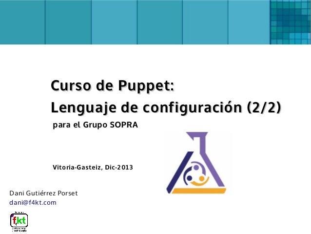 Dani Gutiérrez Porset dani@f4kt.com para el Grupo SOPRA Vitoria-Gasteiz, Dic-2013 Curso de Puppet:Curso de Puppet: Lenguaj...