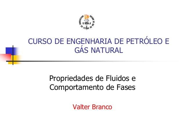 CURSO DE ENGENHARIA DE PETRÓLEO E GÁS NATURAL Propriedades de Fluidos e Comportamento de Fases Valter Branco