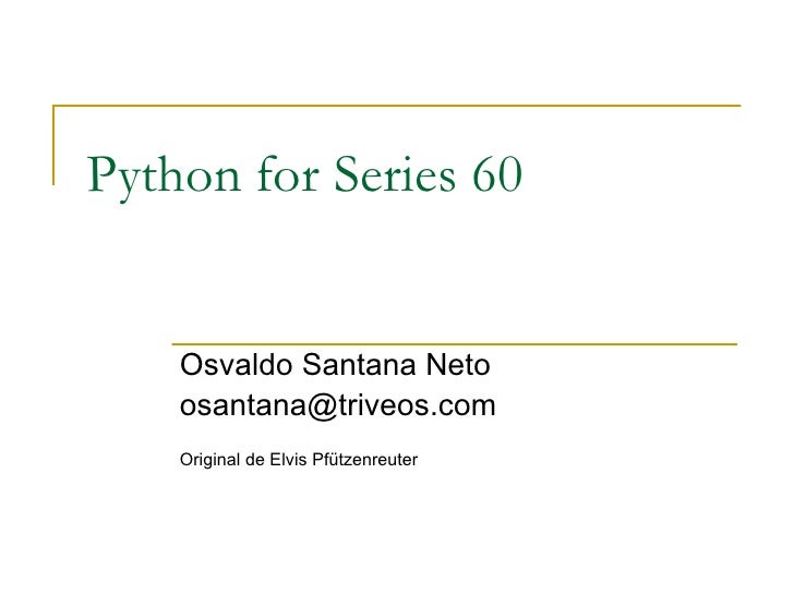 Python for Series 60 Osvaldo Santana Neto [email_address] Original de Elvis Pfützenreuter