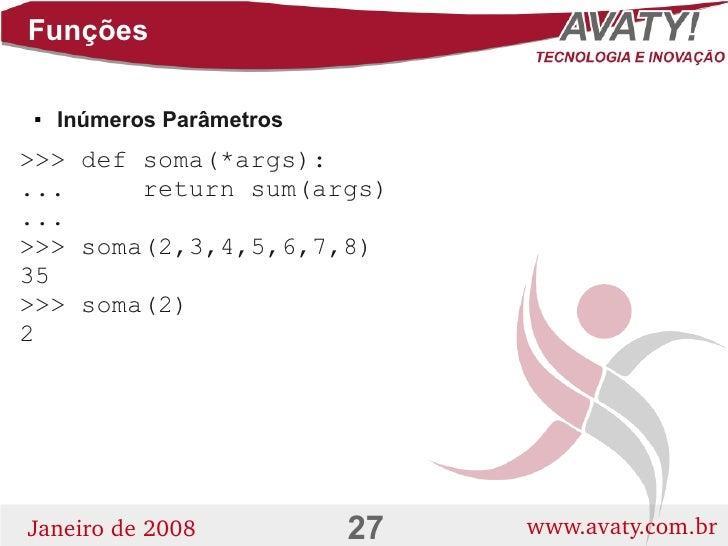 Funções       Inúmeros Parâmetros      >>> def soma(*args): ...     return sum(args) ... >>> soma(2,3,4,5,6,7,8) 35 >>> s...