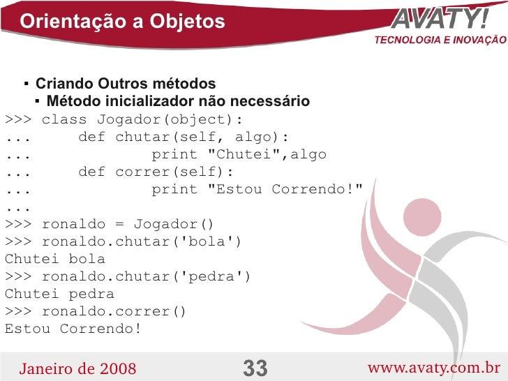 Orientação a Objetos      Criando Outros métodos          Método inicializador não necessário   >>> class Jogador(object...