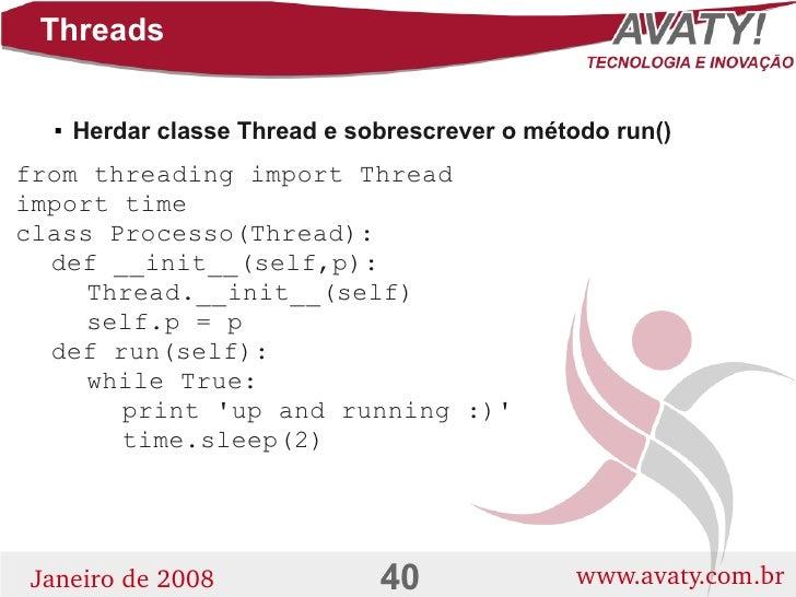Threads         Herdar classe Thread e sobrescrever o método run()       from threading import Thread import time class P...