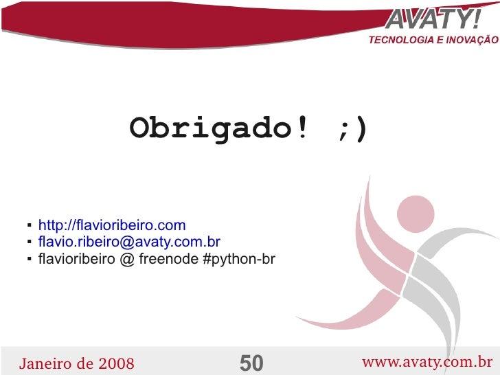 Obrigado! ;)       http://flavioribeiro.com         flavio.ribeiro@avaty.com.br         flavioribeiro @ freenode #python...