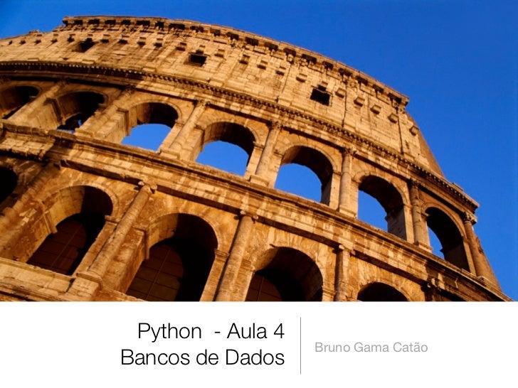 Python - Aula 4                   Bruno Gama CatãoBancos de Dados