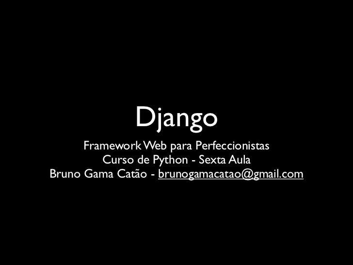 Django      Framework Web para Perfeccionistas         Curso de Python - Sexta AulaBruno Gama Catão - brunogamacatao@gmail...