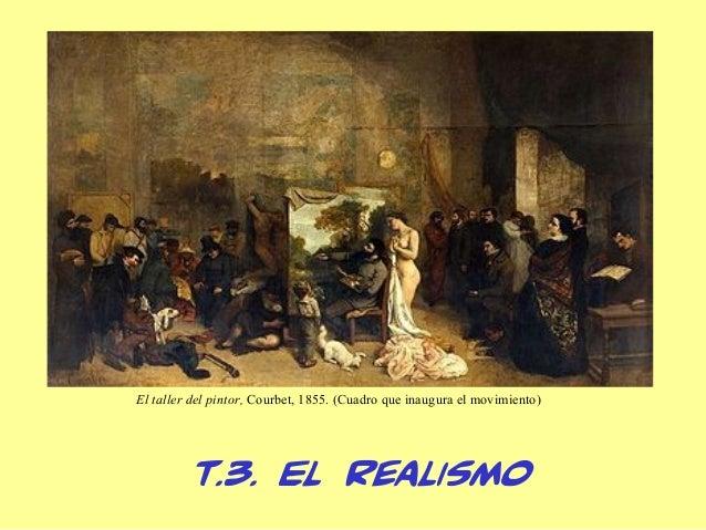 El taller del pintor, Courbet, 1855. (Cuadro que inaugura el movimiento)         T.3. El Realismo