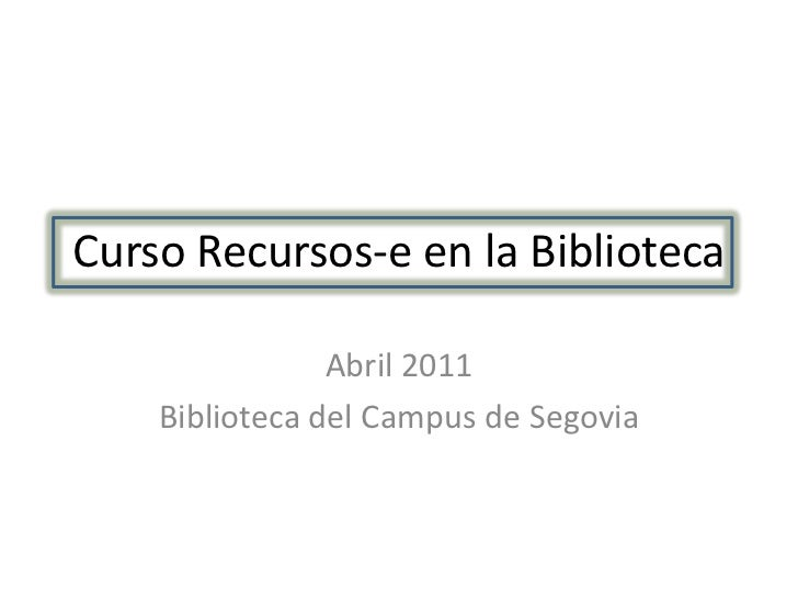 Curso Recursos-e en la Biblioteca                Abril 2011    Biblioteca del Campus de Segovia