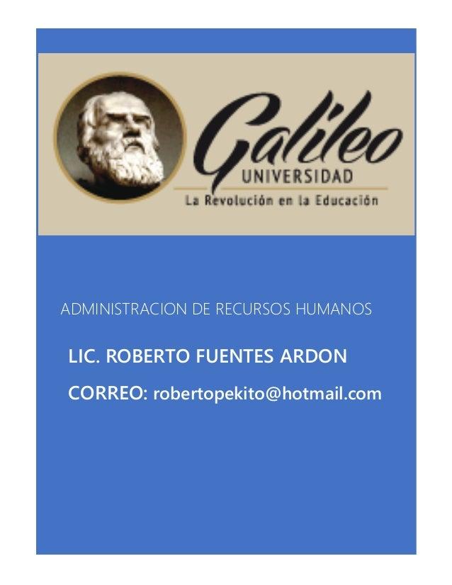 ADMINISTRACION DE RECURSOS HUMANOS LIC. ROBERTO FUENTES ARDON CORREO: robertopekito@hotmail.com