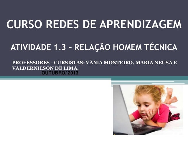 CURSO REDES DE APRENDIZAGEM ATIVIDADE 1.3 1.3 – RELAÇÃO HOMEM ATIVIDADE – RELAÇÃO HOMEM TÉCNICA TÉCNICA  PROFESSORES - CUR...