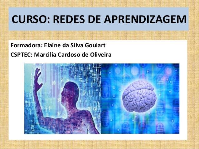 CURSO: REDES DE APRENDIZAGEM  Formadora: Elaine da Silva Goulart  CSPTEC: Marcilia Cardoso de Oliveira