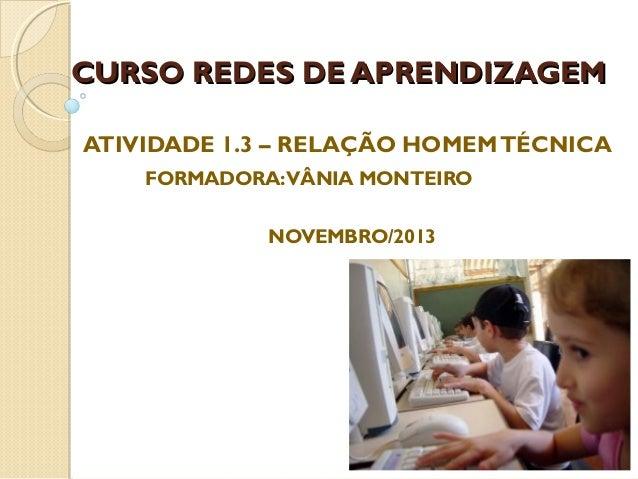 CURSO REDES DE APRENDIZAGEM ATIVIDADE 1.3 – RELAÇÃO HOMEM TÉCNICA FORMADORA: VÂNIA MONTEIRO NOVEMBRO/2013