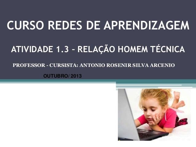 CURSO REDES DE APRENDIZAGEM ATIVIDADE 1.3 1.3 – RELAÇÃO HOMEM ATIVIDADE – RELAÇÃO HOMEM TÉCNICA TÉCNICA  PROFESSOR - CURSI...