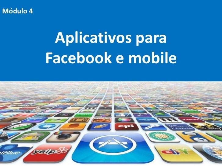 Módulo 4            Aplicativos para           Facebook e mobile