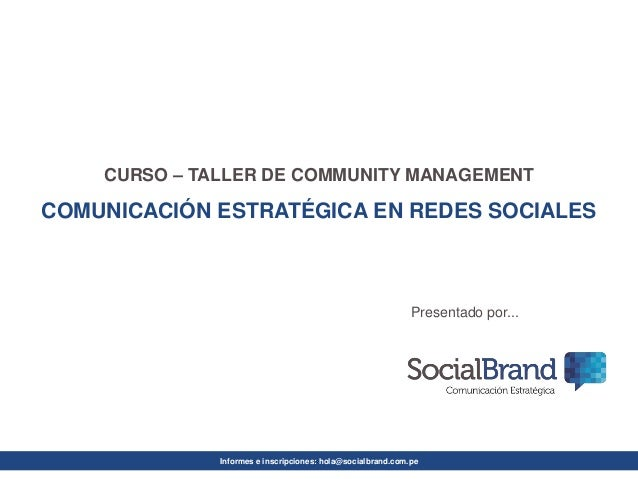 Informes e inscripciones: hola@socialbrand.com.pe  CURSO –TALLER DE COMMUNITY MANAGEMENT  COMUNICACIÓN ESTRATÉGICA EN REDE...