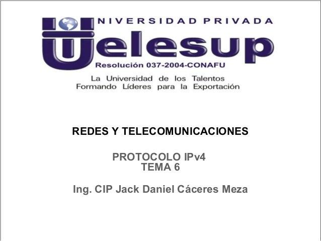 REDES Y TELECOMUNICACIONES Ing. CIP Jack Daniel Cáceres Meza PROTOCOLO IPv4 TEMA 6