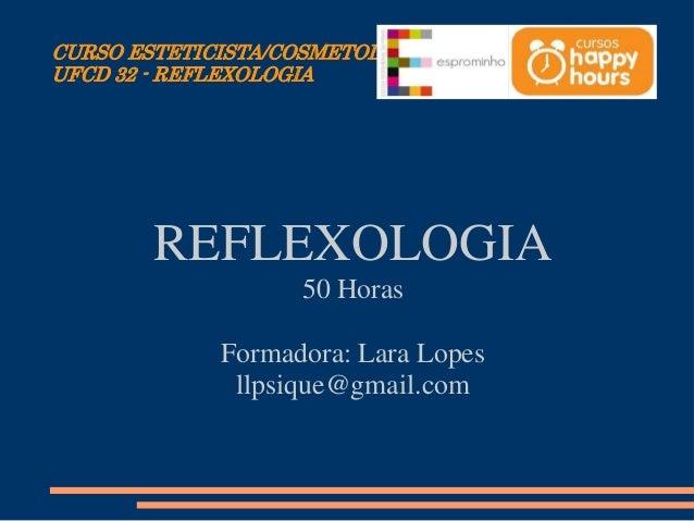 CURSO ESTETICISTA/COSMETOLOGISTA UFCD 32 - REFLEXOLOGIA REFLEXOLOGIA 50 Horas Formadora: Lara Lopes llpsique@gmail.com