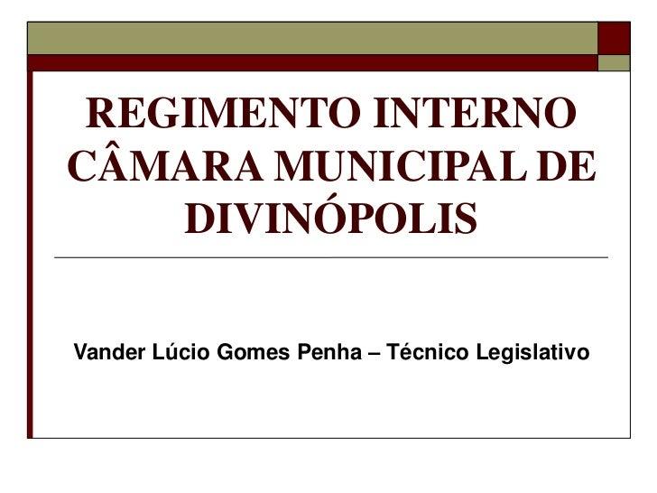 REGIMENTO INTERNO CÂMARA MUNICIPAL DE DIVINÓPOLIS<br />Vander Lúcio Gomes Penha – Técnico Legislativo<br />