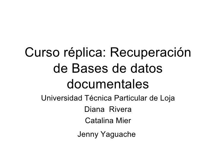 Curso r éplica : Recuperaci ón de Bases de datos documentales Universidad T écnica Particular de Loja Diana  Rivera Catali...