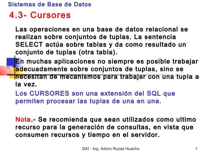 Sistemas de Base de Datos4.3- Cursores  Las operaciones en una base de datos relacional se  realizan sobre conjuntos de tu...