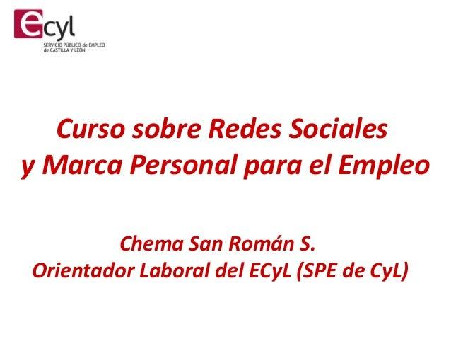 Curso sobre Redes Sociales y Marca Personal para el Empleo Chema San Román S. Orientador Laboral del ECyL (SPE de CyL)