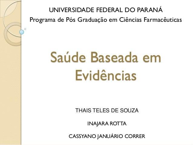 Saúde Baseada em Evidências UNIVERSIDADE FEDERAL DO PARANÁ Programa de Pós Graduação em Ciências Farmacêuticas THAIS TELES...