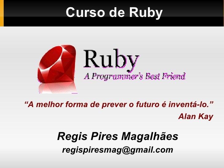 """Curso de Ruby  Regis Pires Magalhães [email_address] """" A melhor forma de prever o futuro é inventá-lo."""" Alan Kay"""