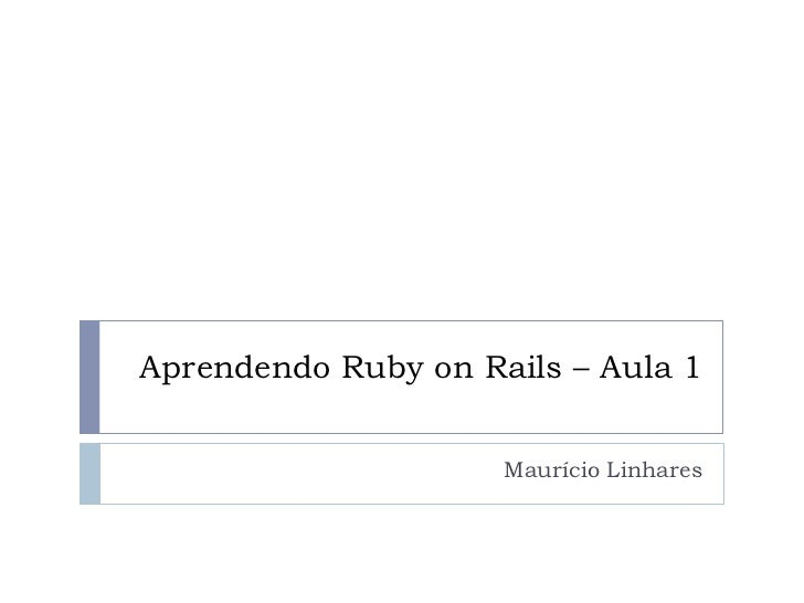 Aprendendo Ruby on Rails – Aula 1                     Maurício Linhares