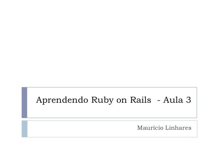 Aprendendo Ruby on Rails - Aula 3                     Maurício Linhares