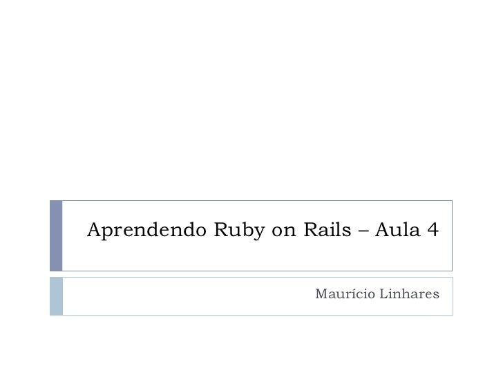 Aprendendo Ruby on Rails – Aula 4                     Maurício Linhares