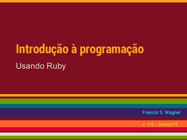 Introdução à programação Usando Ruby Francis S. Wagner v. 1.0 - Junho/13