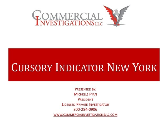 CURSORY INDICATOR NEW YORKPRESENTED BY:MICHELLE PYANPRESIDENTLICENSED PRIVATE INVESTIGATOR800-284-0906WWW.COMMERCIALINVEST...